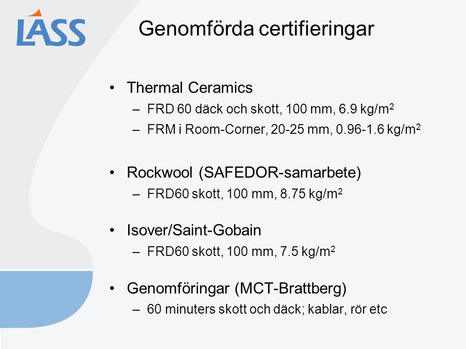Genomförda certifieringar Thermal Ceramics –FRD 60 däck och skott, 100 mm, 6.9 kg/m 2 –FRM i Room-Corner, 20-25 mm, 0.96-1.6 kg/m 2 Rockwool (SAFEDOR-samarbete) –FRD60 skott, 100 mm, 8.75 kg/m 2 Isover/Saint-Gobain –FRD60 skott, 100 mm, 7.5 kg/m 2 Genomföringar (MCT-Brattberg) –60 minuters skott och däck; kablar, rör etc