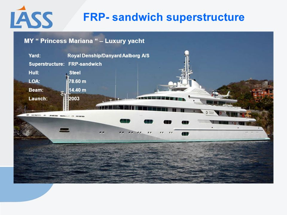 FRP- sandwich superstructure MY Princess Mariana – Luxury yacht Yard: Royal Denship/Danyard Aalborg A/S Superstructure: FRP-sandwich Hull: Steel LOA: 78.60 m Beam: 14.40 m Launch: 2003