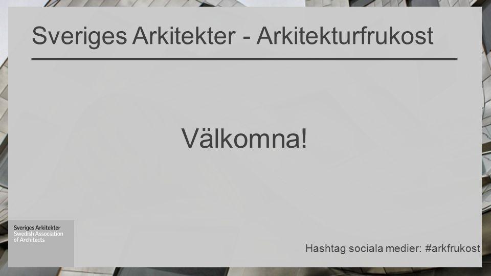 Välkomna! Sveriges Arkitekter - Arkitekturfrukost Hashtag sociala medier: #arkfrukost