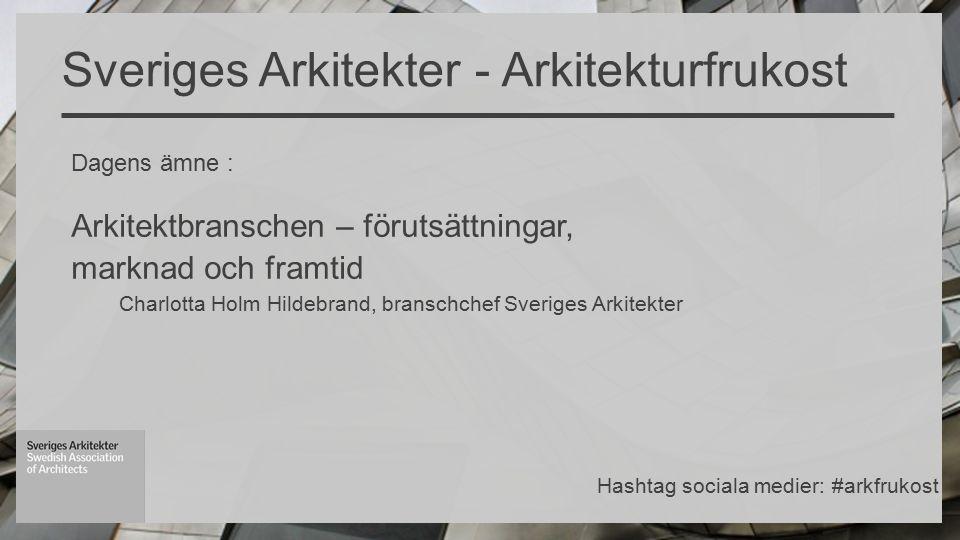 Dagens ämne : Arkitektbranschen – förutsättningar, marknad och framtid Charlotta Holm Hildebrand, branschchef Sveriges Arkitekter Sveriges Arkitekter - Arkitekturfrukost Hashtag sociala medier: #arkfrukost