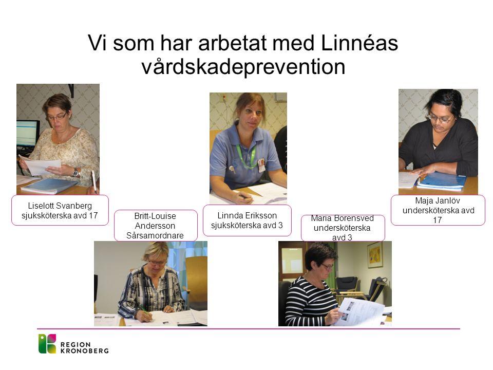 Vi som har arbetat med Linnéas vårdskadeprevention Liselott Svanberg sjuksköterska avd 17 Linnda Eriksson sjuksköterska avd 3 Maja Janlöv undersköterska avd 17 Britt-Louise Andersson Sårsamordnare Maria Borensved undersköterska avd 3