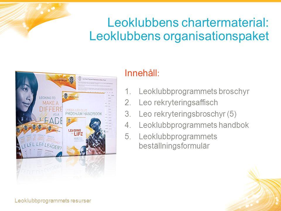 Leoklubbens chartermaterial: Vid bildande av en ny leoklubb Rockslagsnål till varje chartermedlem i den nya leoklubben Alpha eller Omega fadderklubbpaket Alpha eller Omega klubbtjänstemänpaket Organisationscertifikat Leoklubbprogrammets resurser