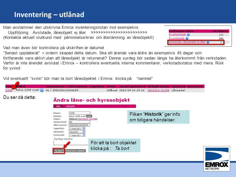 Inventering – utlånad Man avstämmer den utskrivna Emrox inventeringslistan mot exempelvis Uppföljning : Avslutade, låneobjekt ej åter >>>>>>>>>>>>>>>>>>>>>>> (Kontakta aktuell slutkund med påminnelse/krav om återlämning av låneobjekt!) Vad man även bör kontrollera på utskriften är datumet Senast uppdaterat = ordern skapad detta datum.