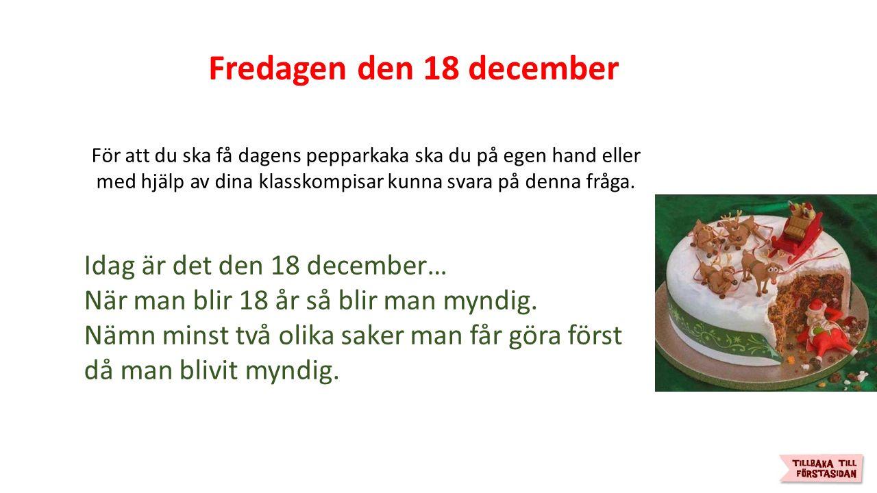 Fredagen den 18 december För att du ska få dagens pepparkaka ska du på egen hand eller med hjälp av dina klasskompisar kunna svara på denna fråga.