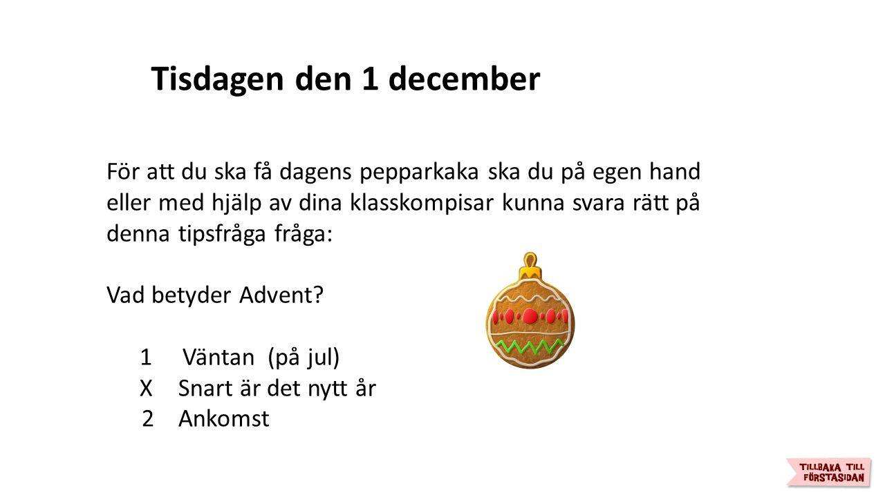 Tisdagen den 1 december För att du ska få dagens pepparkaka ska du på egen hand eller med hjälp av dina klasskompisar kunna svara rätt på denna tipsfråga fråga: Vad betyder Advent.