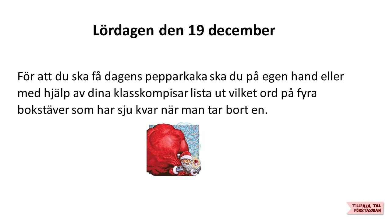 Lördagen den 19 december För att du ska få dagens pepparkaka ska du på egen hand eller med hjälp av dina klasskompisar lista ut vilket ord på fyra bokstäver som har sju kvar när man tar bort en.