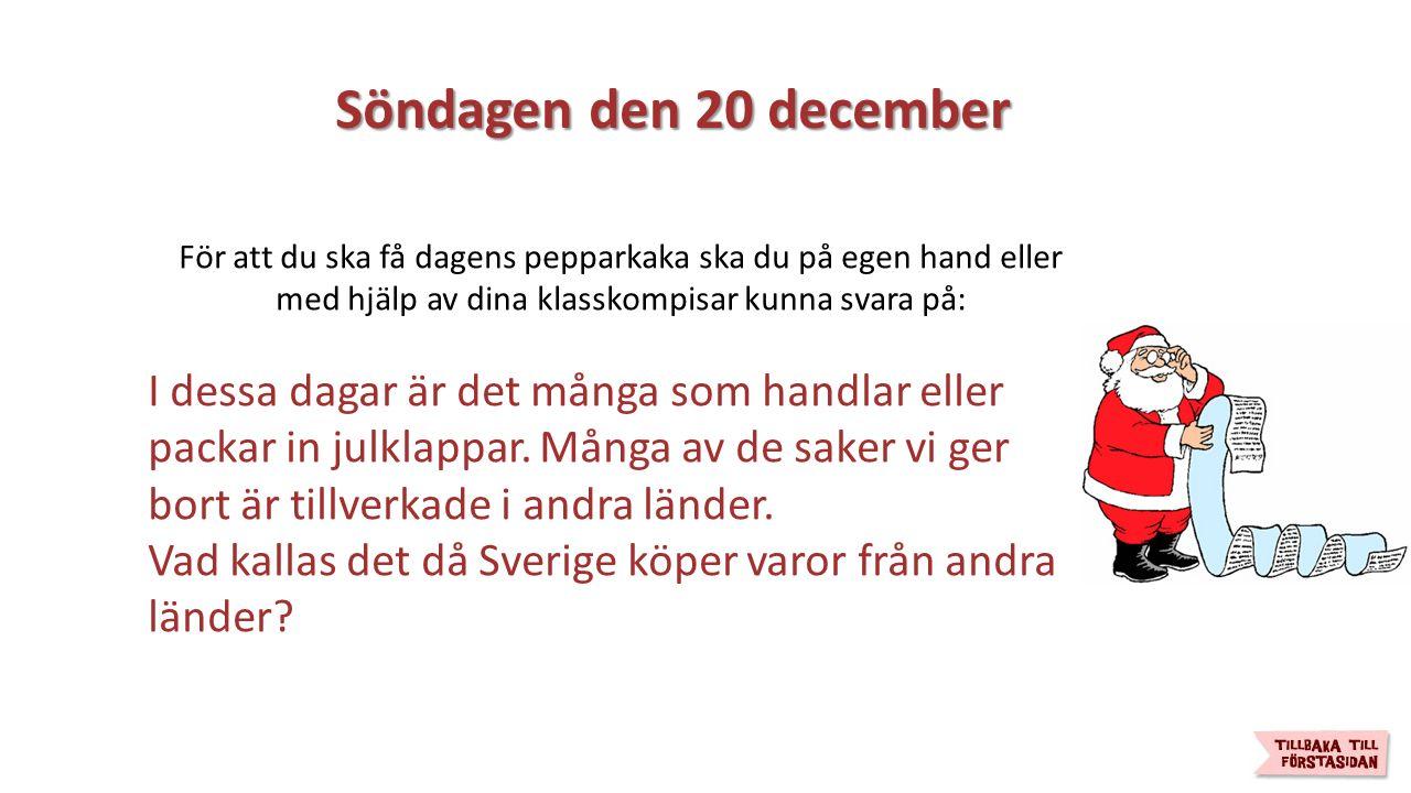 Söndagen den 20 december Söndagen den 20 december För att du ska få dagens pepparkaka ska du på egen hand eller med hjälp av dina klasskompisar kunna svara på: I dessa dagar är det många som handlar eller packar in julklappar.