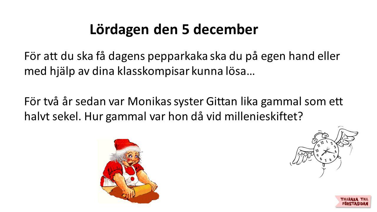 Lördagen den 5 december För att du ska få dagens pepparkaka ska du på egen hand eller med hjälp av dina klasskompisar kunna lösa… För två år sedan var Monikas syster Gittan lika gammal som ett halvt sekel.