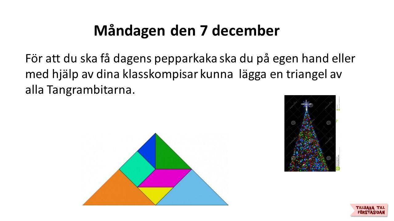 Måndagen den 7 december För att du ska få dagens pepparkaka ska du på egen hand eller med hjälp av dina klasskompisar kunna lägga en triangel av alla Tangrambitarna.