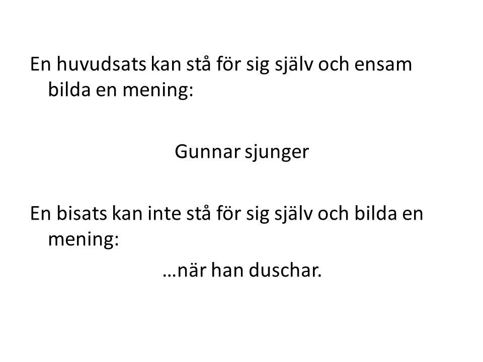 En huvudsats kan stå för sig själv och ensam bilda en mening: Gunnar sjunger En bisats kan inte stå för sig själv och bilda en mening: …när han duscha