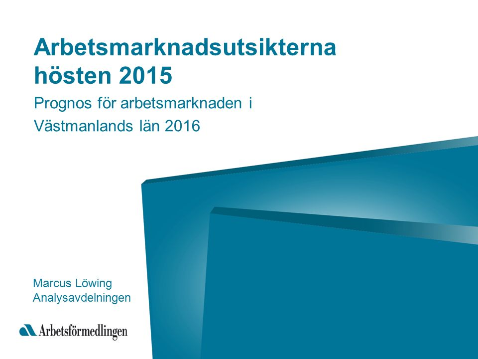 Arbetsmarknadsutsikterna hösten 2015 Prognos för arbetsmarknaden i Västmanlands län 2016 Marcus Löwing Analysavdelningen
