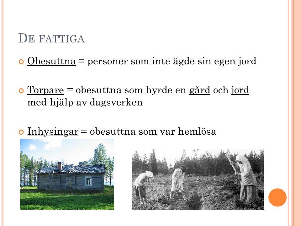 D E FATTIGA Obesuttna = personer som inte ägde sin egen jord Torpare = obesuttna som hyrde en gård och jord med hjälp av dagsverken Inhysingar = obesuttna som var hemlösa