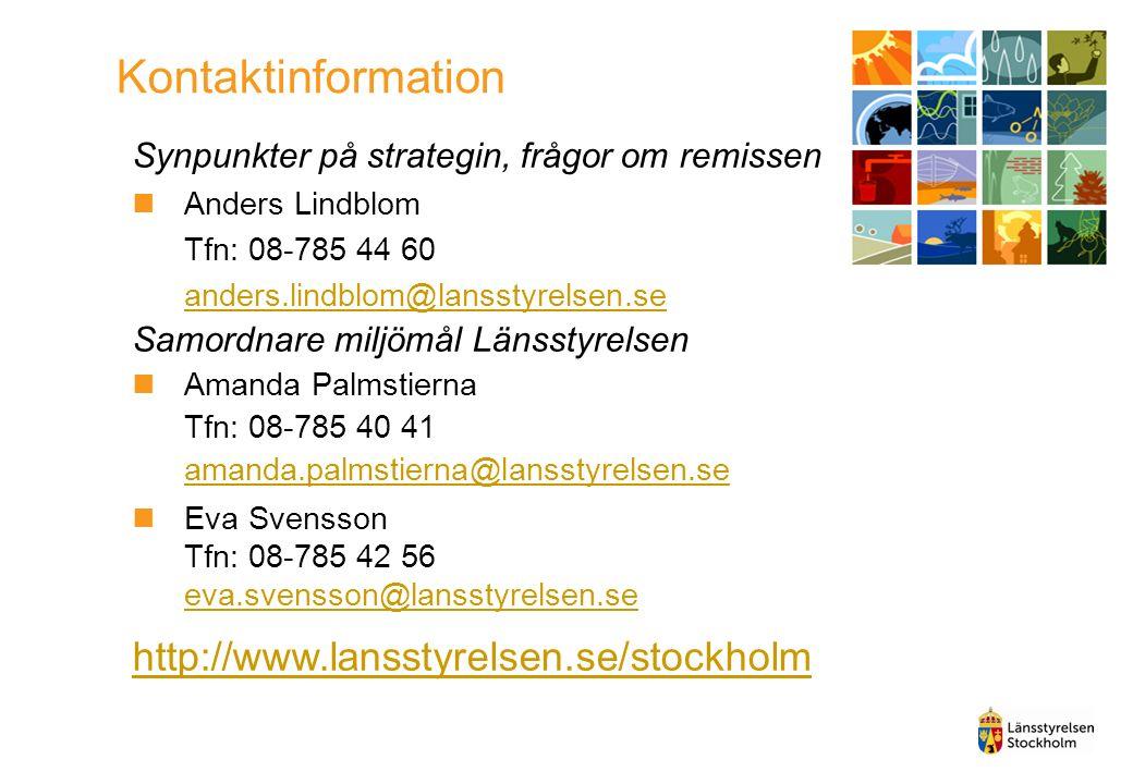 Kontaktinformation Synpunkter på strategin, frågor om remissen Anders Lindblom Tfn: 08-785 44 60 anders.lindblom@lansstyrelsen.se anders.lindblom@lansstyrelsen.se Samordnare miljömål Länsstyrelsen Amanda Palmstierna Tfn: 08-785 40 41 amanda.palmstierna@lansstyrelsen.se amanda.palmstierna@lansstyrelsen.se Eva Svensson Tfn: 08-785 42 56 eva.svensson@lansstyrelsen.se eva.svensson@lansstyrelsen.se http://www.lansstyrelsen.se/stockholm