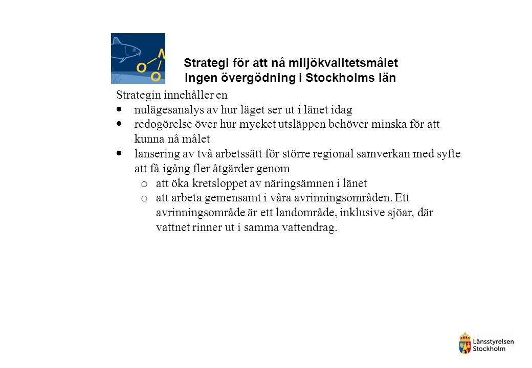 Strategi för att nå miljökvalitetsmålet Ingen övergödning i Stockholms län Strategin innehåller en  nulägesanalys av hur läget ser ut i länet idag  redogörelse över hur mycket utsläppen behöver minska för att kunna nå målet  lansering av två arbetssätt för större regional samverkan med syfte att få igång fler åtgärder genom o att öka kretsloppet av näringsämnen i länet o att arbeta gemensamt i våra avrinningsområden.
