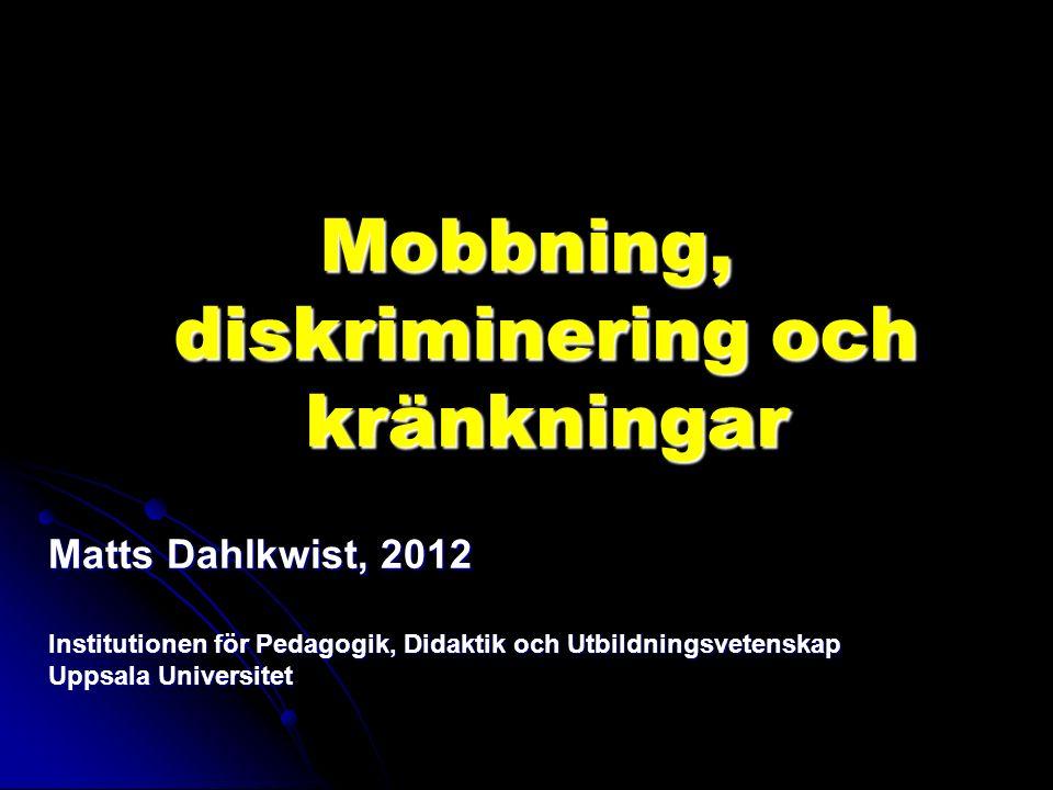 Mobbning, diskriminering och kränkningar Matts Dahlkwist, 2012 Institutionen för Pedagogik, Didaktik och Utbildningsvetenskap Uppsala Universitet