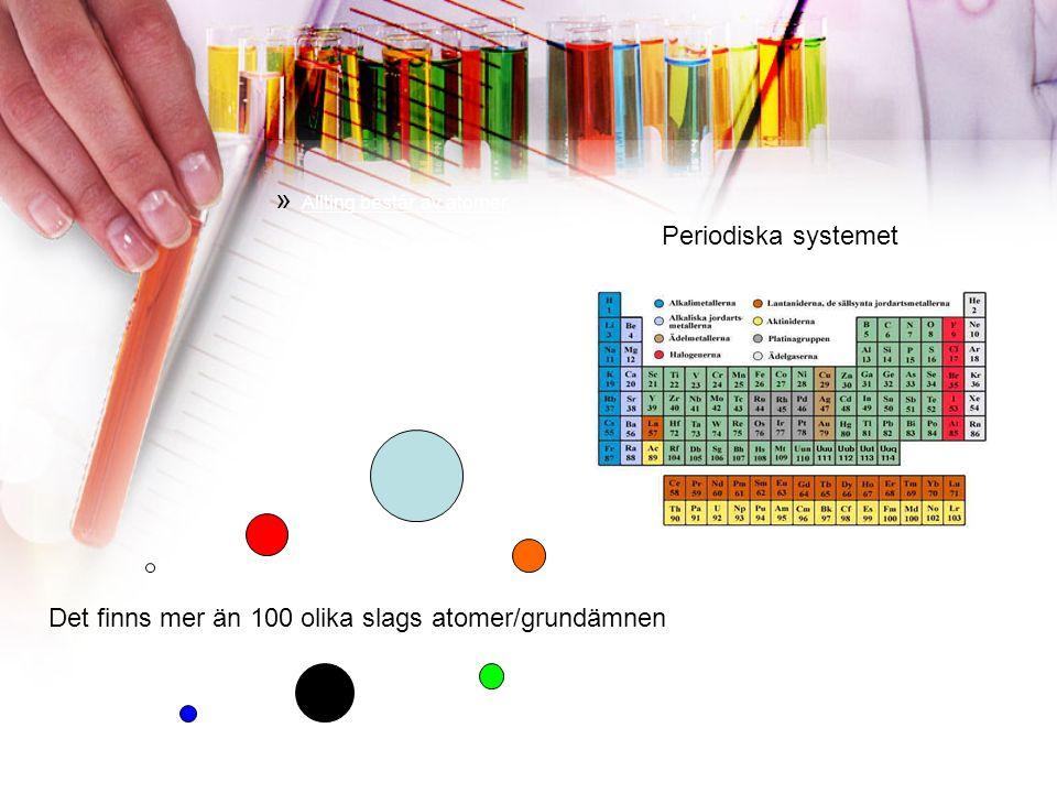 » Allting består av atomer Periodiska systemet Det finns mer än 100 olika slags atomer/grundämnen