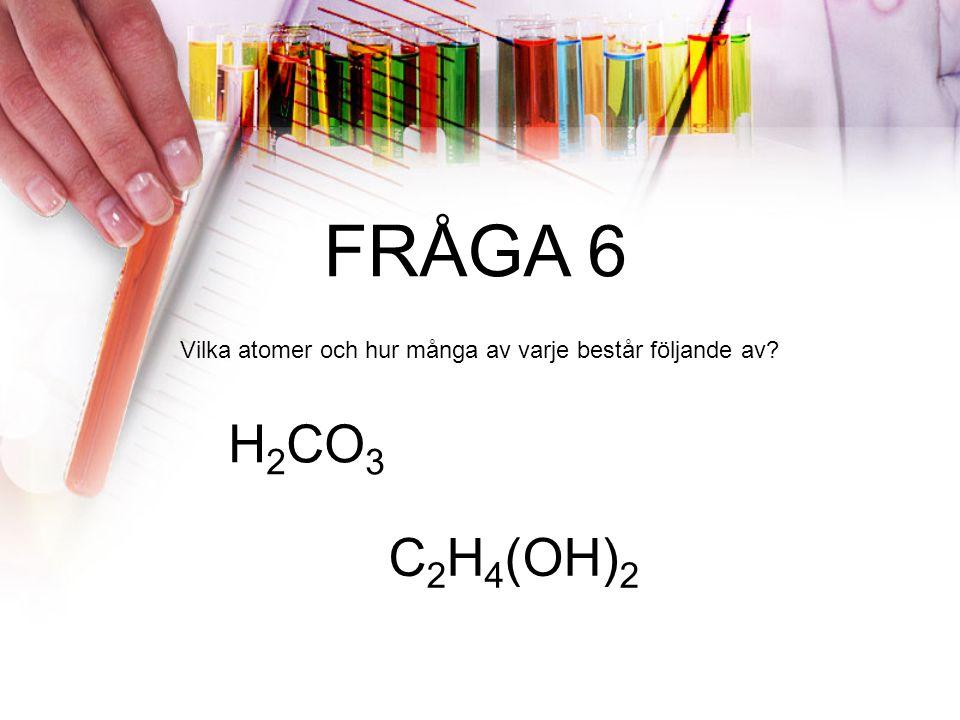 FRÅGA 6 Vilka atomer och hur många av varje består följande av? H 2 CO 3 C 2 H 4 (OH) 2