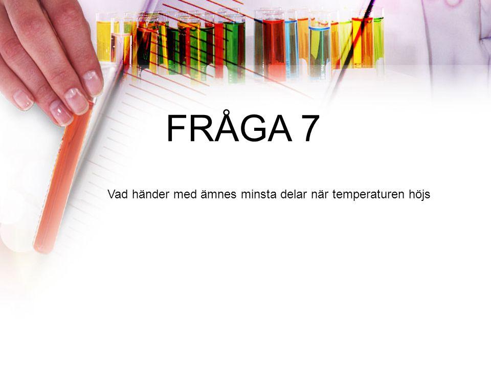 FRÅGA 7 Vad händer med ämnes minsta delar när temperaturen höjs