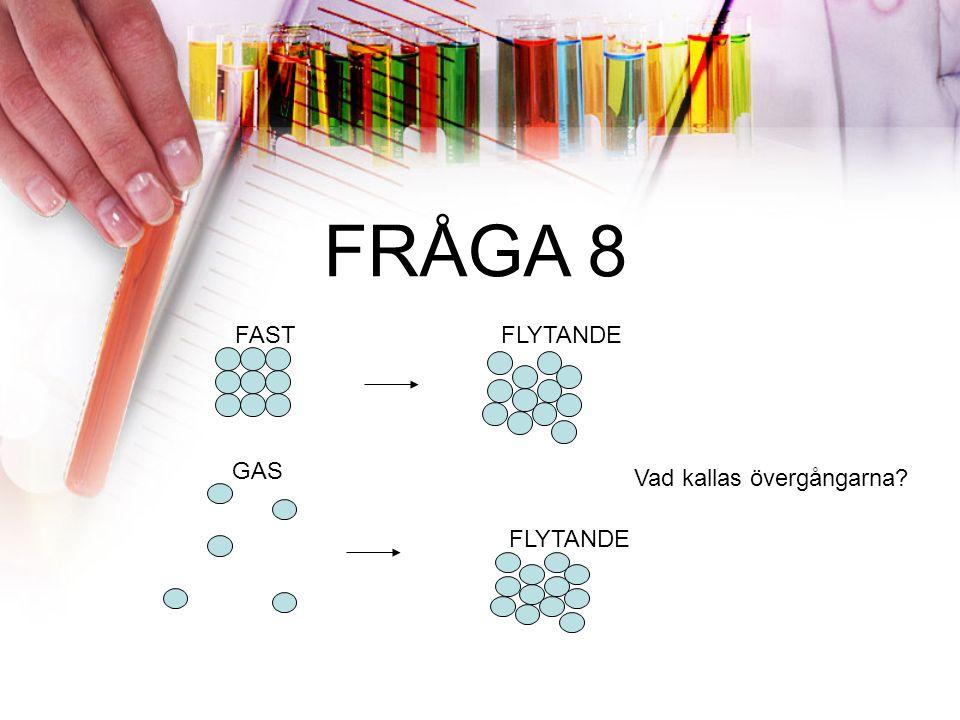 FRÅGA 8 FASTFLYTANDE Vad kallas övergångarna? FLYTANDE GAS