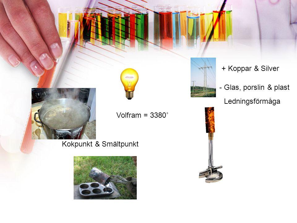 Kokpunkt & Smältpunkt Ledningsförmåga + Koppar & Silver - Glas, porslin & plast Volfram = 3380˚