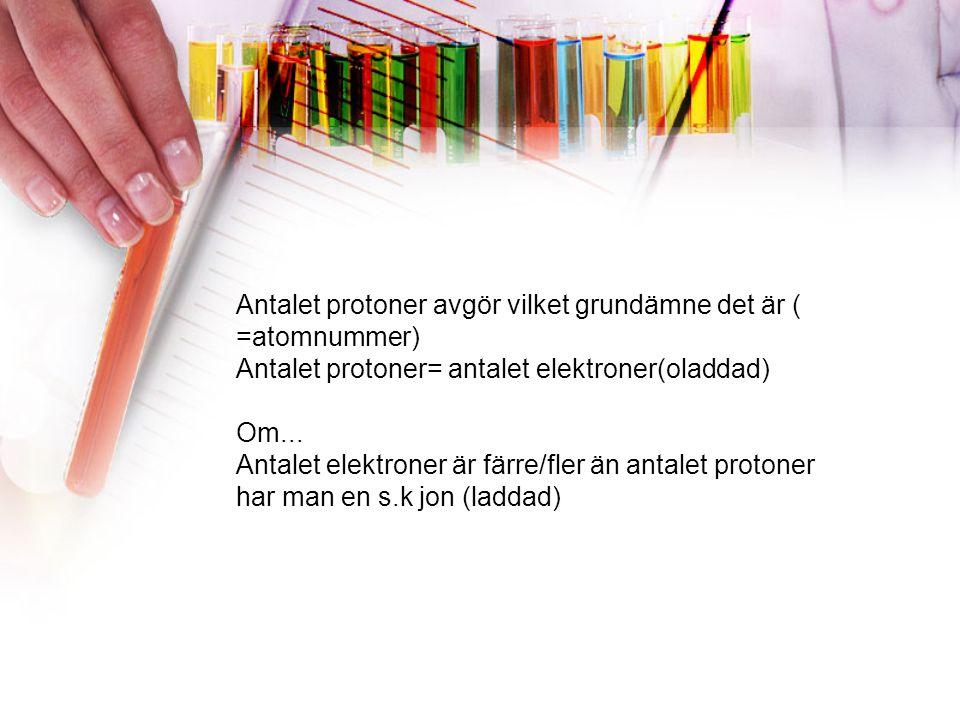Antalet protoner avgör vilket grundämne det är ( =atomnummer) Antalet protoner= antalet elektroner(oladdad) Om...