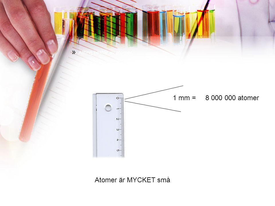 » Allting består av atomer 1 mm = 8 000 000 atomer Atomer är MYCKET små