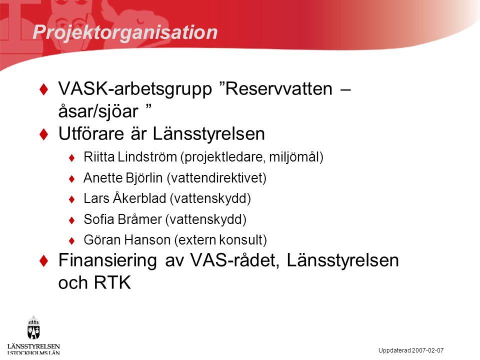Uppdaterad 2007-02-07 Projektorganisation  VASK-arbetsgrupp Reservvatten – åsar/sjöar  Utförare är Länsstyrelsen  Riitta Lindström (projektledare, miljömål)  Anette Björlin (vattendirektivet)  Lars Åkerblad (vattenskydd)  Sofia Bråmer (vattenskydd)  Göran Hanson (extern konsult)  Finansiering av VAS-rådet, Länsstyrelsen och RTK