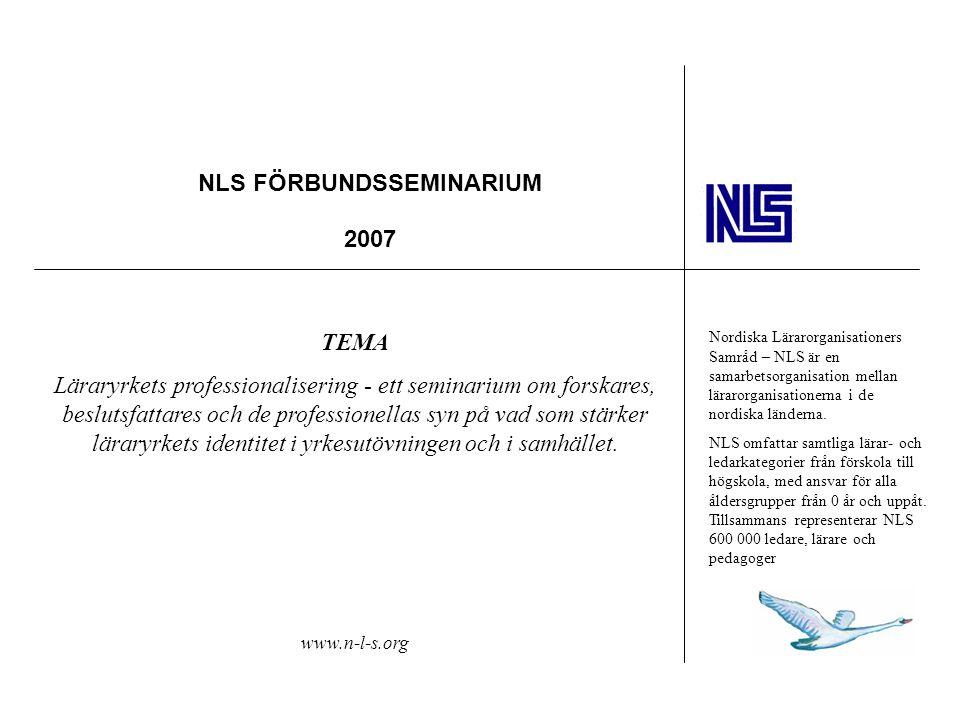 NLS FÖRBUNDSSEMINARIUM 2007 TEMA Läraryrkets professionalisering - ett seminarium om forskares, beslutsfattares och de professionellas syn på vad som stärker läraryrkets identitet i yrkesutövningen och i samhället.