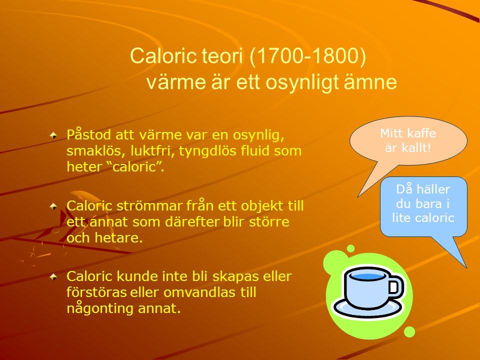 Caloric teori (1700-1800) värme är ett osynligt ämne Påstod att värme var en osynlig, smaklös, luktfri, tyngdlös fluid som heter caloric .
