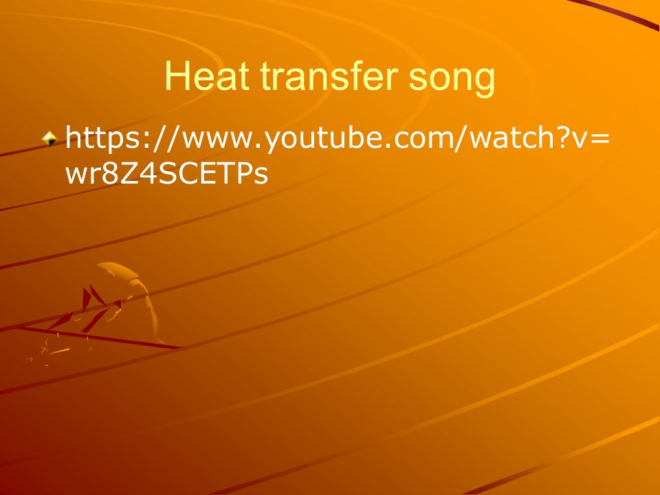 Heat transfer song https://www.youtube.com/watch v= wr8Z4SCETPs