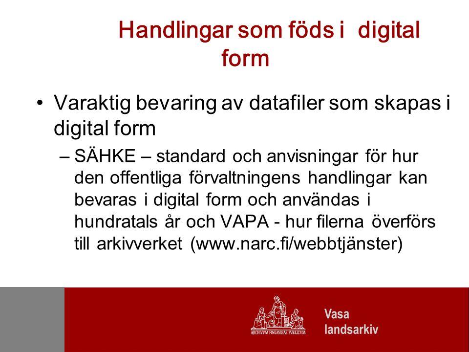 Handlingar som föds i digital form Varaktig bevaring av datafiler som skapas i digital form –SÄHKE – standard och anvisningar för hur den offentliga förvaltningens handlingar kan bevaras i digital form och användas i hundratals år och VAPA - hur filerna överförs till arkivverket (www.narc.fi/webbtjänster)