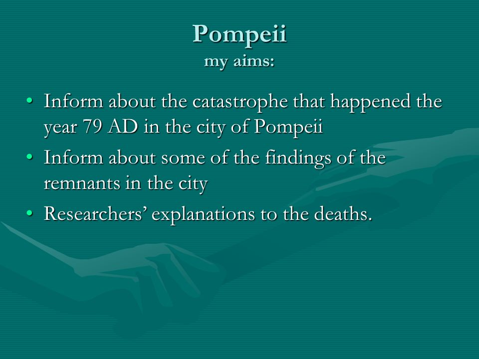 Pompeii my aims: Inform about the catastrophe that happened the year 79 AD in the city of PompeiiInform about the catastrophe that happened the year 7