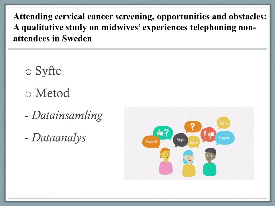 o Syfte o Metod - Datainsamling - Dataanalys Attending cervical cancer screening, opportunities and obstacles: A qualitative study on midwives' experiences telephoning non- attendees in Sweden