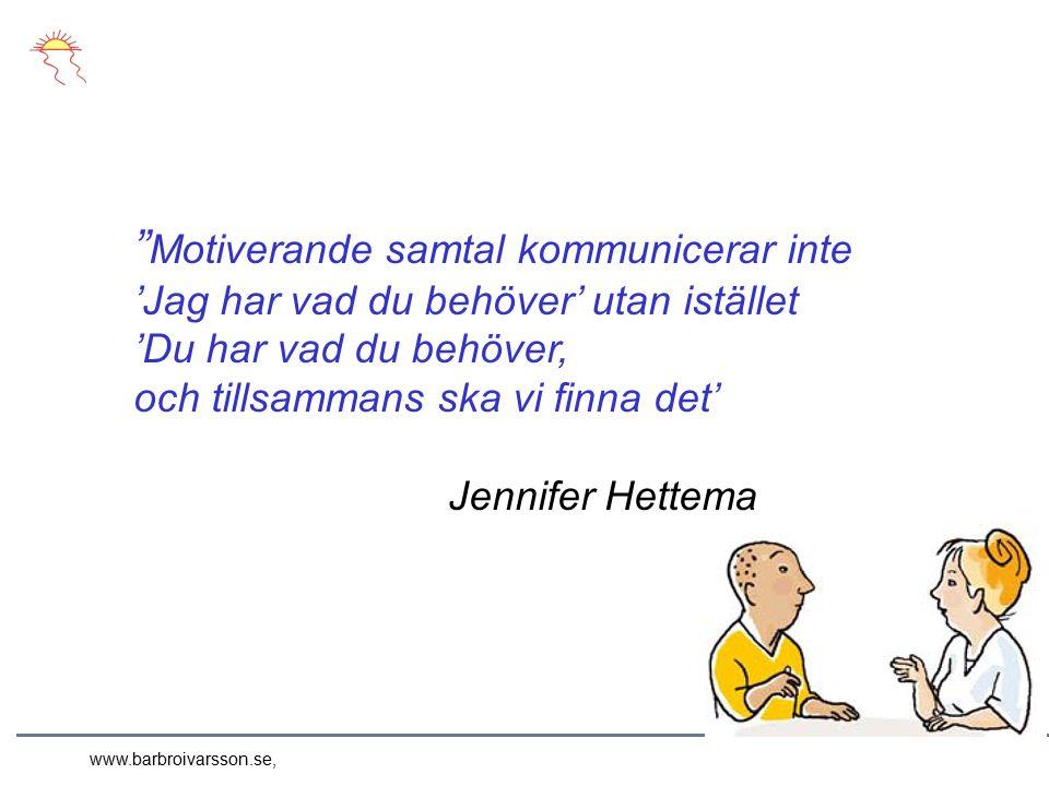 Motiverande samtal kommunicerar inte 'Jag har vad du behöver' utan istället 'Du har vad du behöver, och tillsammans ska vi finna det' Jennifer Hettema www.barbroivarsson.se,