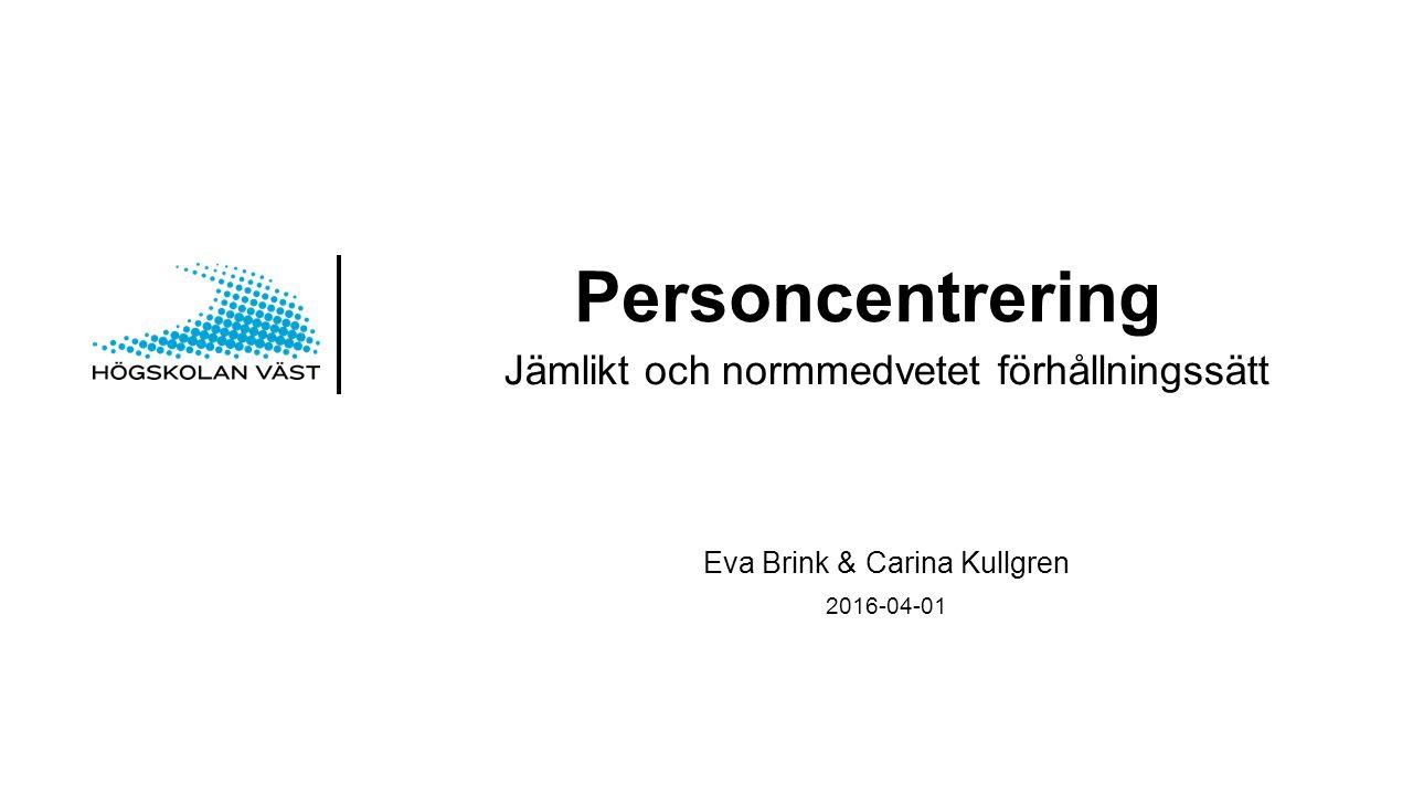 Personcentrering Jämlikt och normmedvetet förhållningssätt Eva Brink & Carina Kullgren 2016-04-01