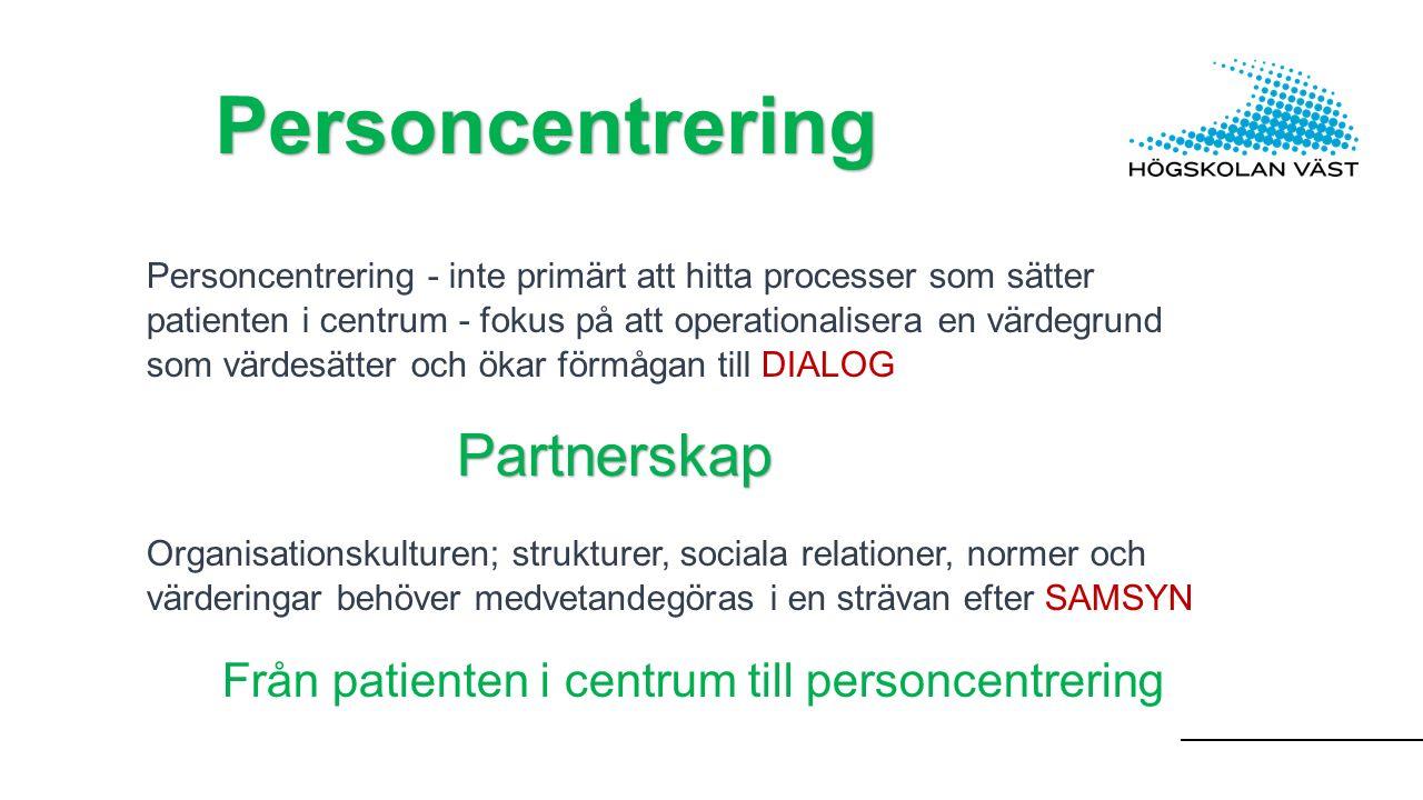 Personcentrering Personcentrering - inte primärt att hitta processer som sätter patienten i centrum - fokus på att operationalisera en värdegrund som värdesätter och ökar förmågan till DIALOGPartnerskap Organisationskulturen; strukturer, sociala relationer, normer och värderingar behöver medvetandegöras i en strävan efter SAMSYN Från patienten i centrum till personcentrering