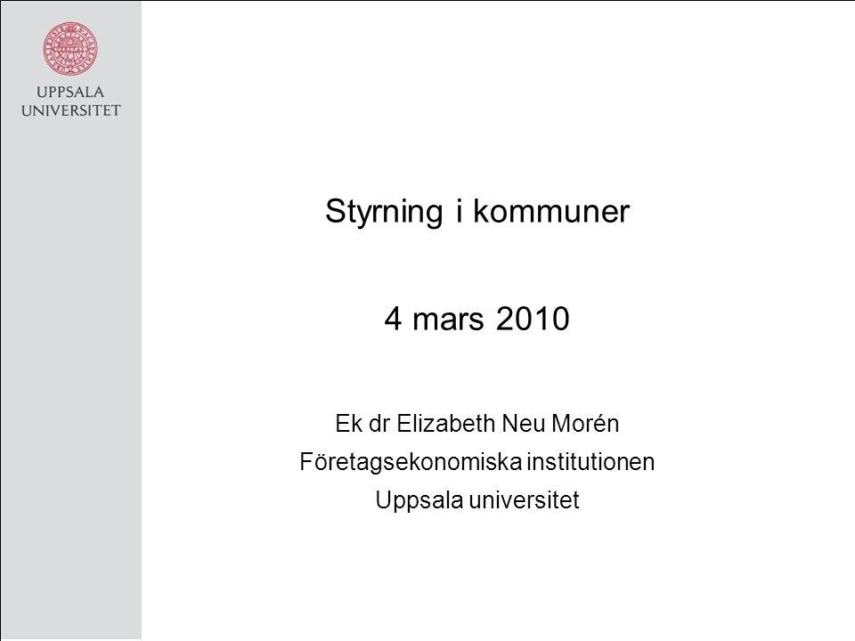 Styrning i kommuner 4 mars 2010 Ek dr Elizabeth Neu Morén Företagsekonomiska institutionen Uppsala universitet