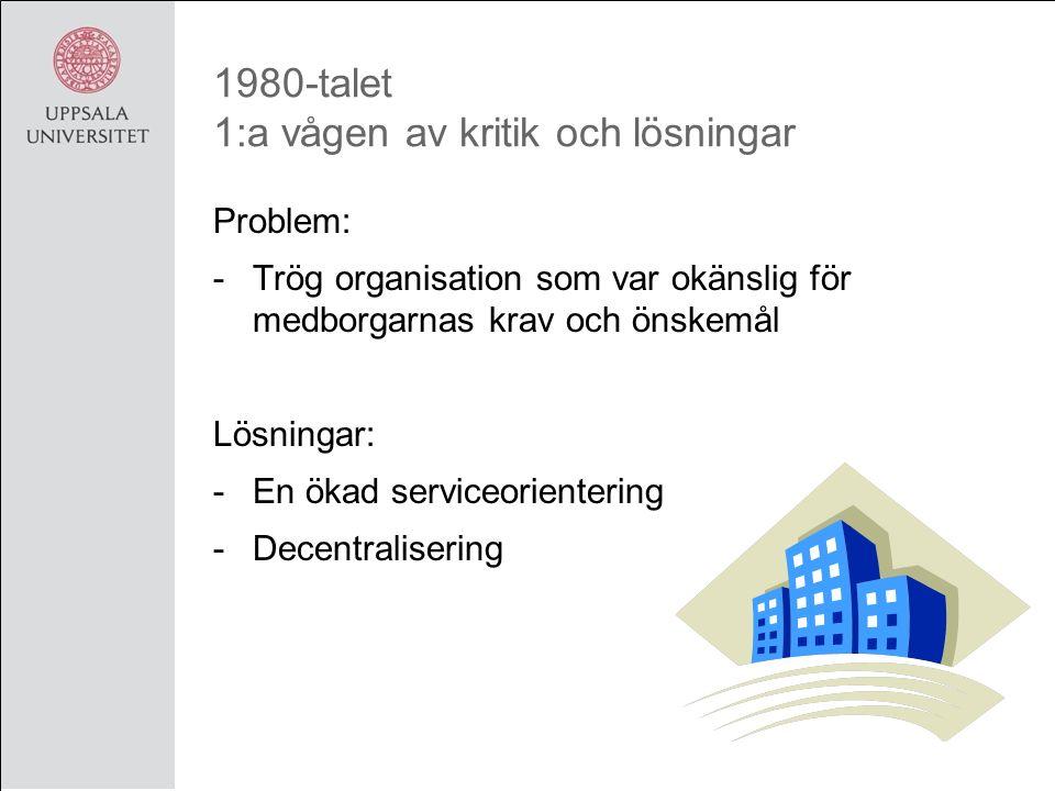1980-talet 1:a vågen av kritik och lösningar Problem: -Trög organisation som var okänslig för medborgarnas krav och önskemål Lösningar: -En ökad serviceorientering -Decentralisering