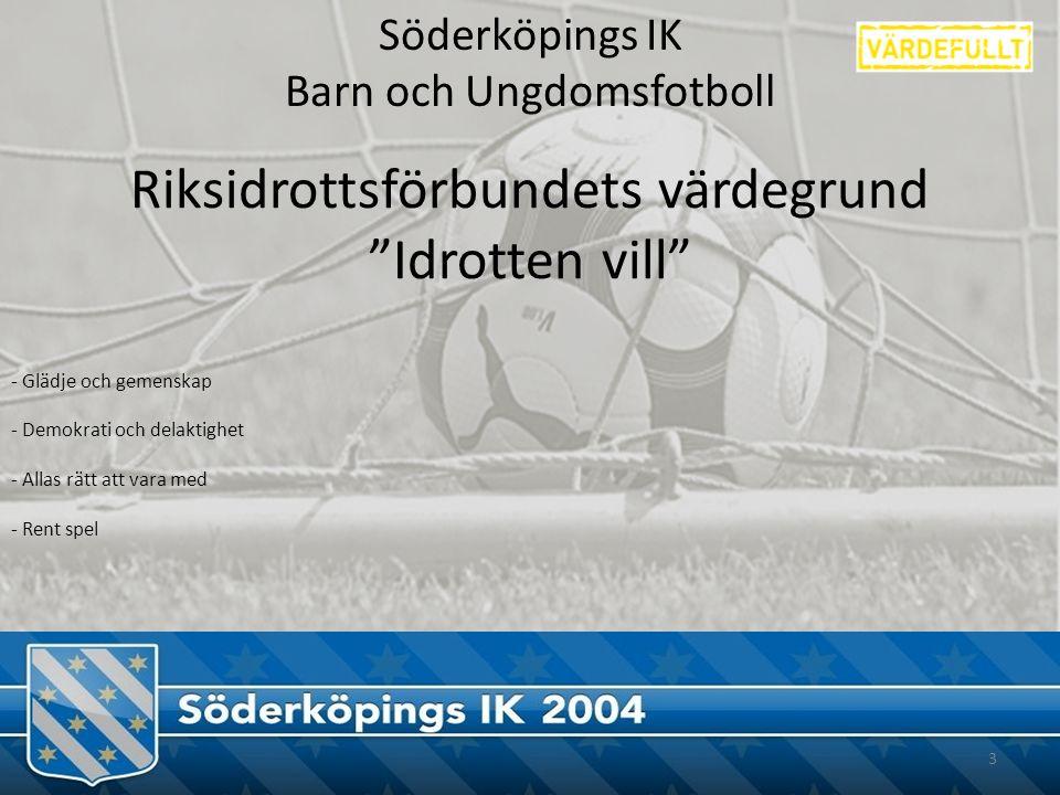 Söderköpings IK Barn och Ungdomsfotboll 3 Riksidrottsförbundets värdegrund Idrotten vill - Glädje och gemenskap - Demokrati och delaktighet - Allas rätt att vara med - Rent spel