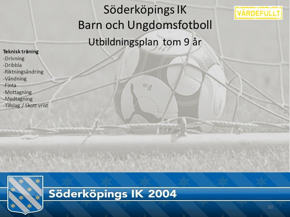 Söderköpings IK Barn och Ungdomsfotboll 50 Utbildningsplan tom 9 år Teknisk träning -Drivning -Dribbla -Riktningsändring -Vändning -Finta -Mottagning -Medtagning -Tillslag / Skott vrist