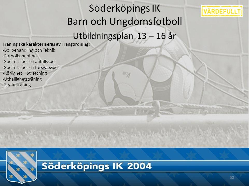 Söderköpings IK Barn och Ungdomsfotboll 52 Utbildningsplan 13 – 16 år Träning ska karakteriseras av i rangordning: -Bollbehandling och Teknik -Fotbollssnabbhet -Spelförståelse i anfallsspel -Spelförståelse i försvarsspel -Rörlighet – Stretching -Uthållighetsträning -Styrketräning