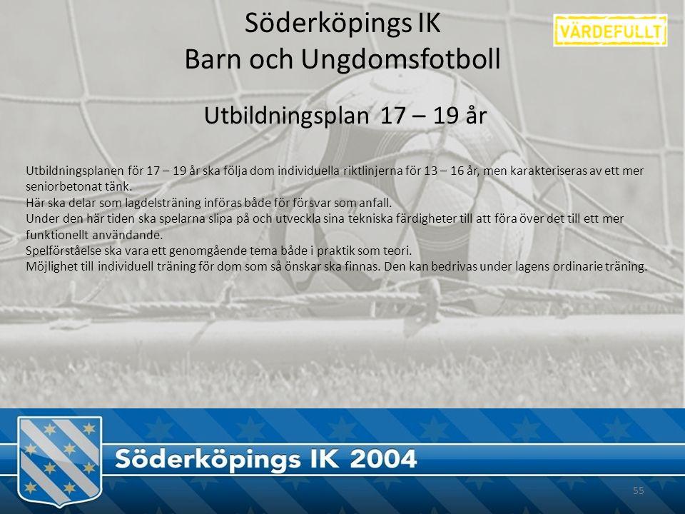 Söderköpings IK Barn och Ungdomsfotboll 55 Utbildningsplan 17 – 19 år Utbildningsplanen för 17 – 19 år ska följa dom individuella riktlinjerna för 13 – 16 år, men karakteriseras av ett mer seniorbetonat tänk.