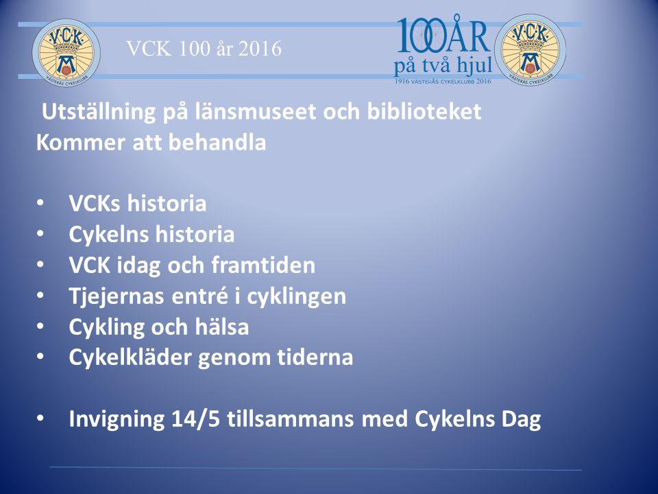 VCK 100 år 2016 Utställning på länsmuseet och biblioteket Kommer att behandla VCKs historia Cykelns historia VCK idag och framtiden Tjejernas entré i cyklingen Cykling och hälsa Cykelkläder genom tiderna Invigning 14/5 tillsammans med Cykelns Dag