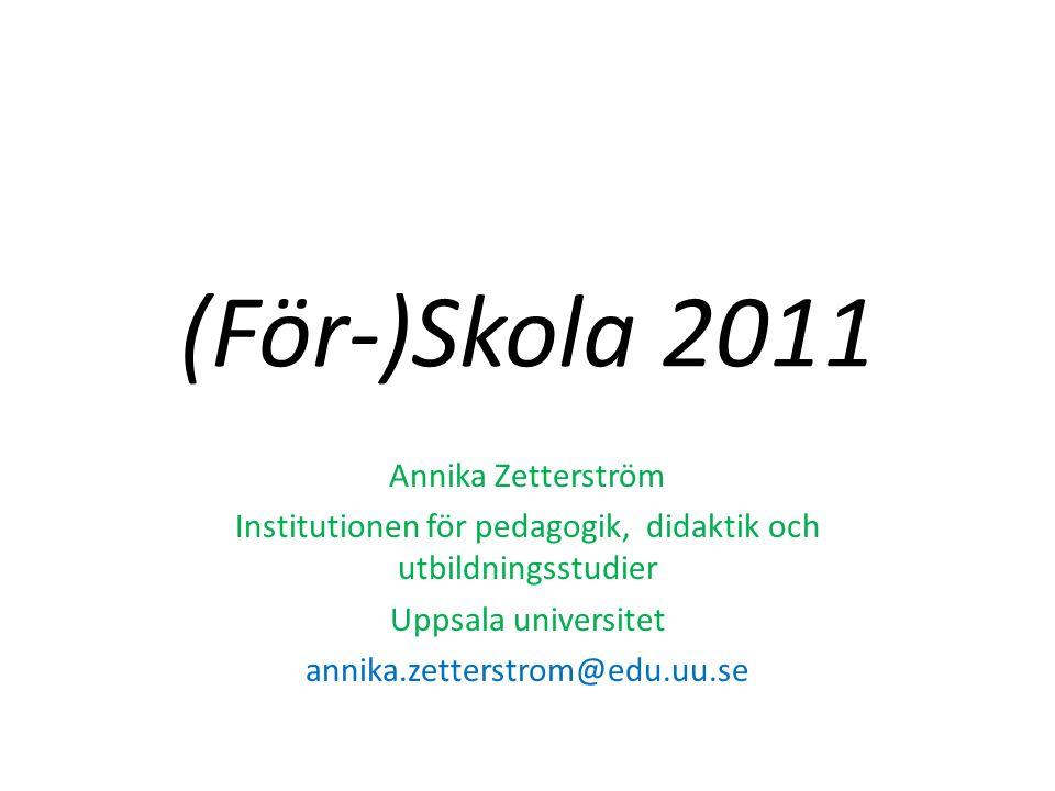 (För-)Skola 2011 Annika Zetterström Institutionen för pedagogik, didaktik och utbildningsstudier Uppsala universitet annika.zetterstrom@edu.uu.se