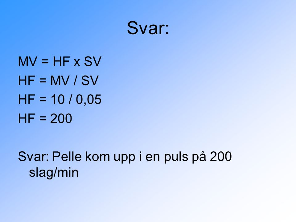 Svar: MV = HF x SV HF = MV / SV HF = 10 / 0,05 HF = 200 Svar: Pelle kom upp i en puls på 200 slag/min