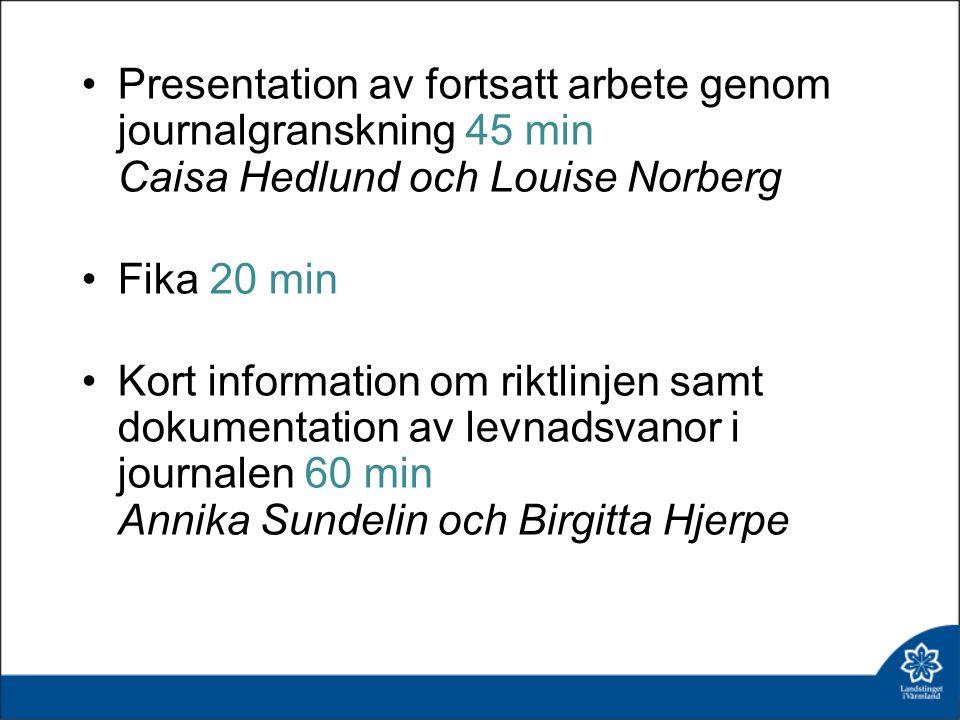 Presentation av fortsatt arbete genom journalgranskning 45 min Caisa Hedlund och Louise Norberg Fika 20 min Kort information om riktlinjen samt dokumentation av levnadsvanor i journalen 60 min Annika Sundelin och Birgitta Hjerpe