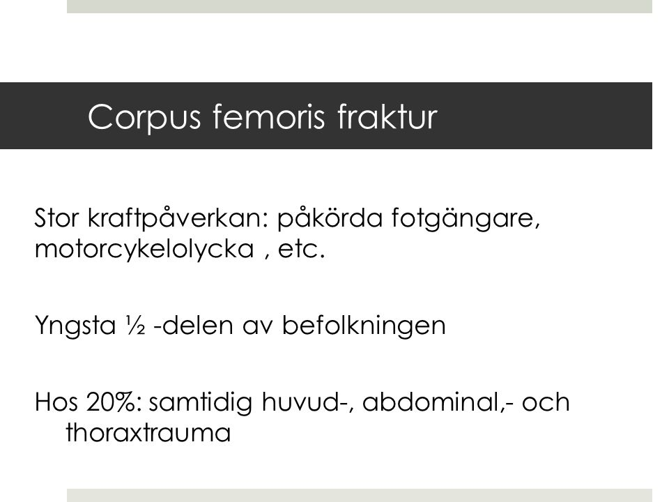 Corpus femoris fraktur Stor kraftpåverkan: påkörda fotgängare, motorcykelolycka, etc. Yngsta ½ -delen av befolkningen Hos 20%: samtidig huvud-, abdomi