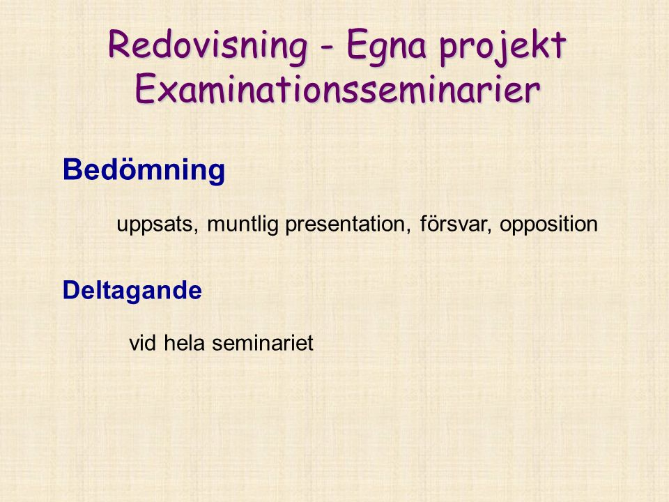 Redovisning - Egna projekt Examinationsseminarier Bedömning uppsats, muntlig presentation, försvar, opposition Deltagande vid hela seminariet