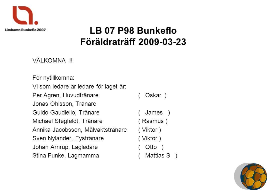 LB 07 P98 Bunkeflo Föräldraträff 2009-03-23 VÄLKOMNA !! För nytillkomna: Vi som ledare är ledare för laget är: Per Ågren, Huvudtränare ( Oskar ) Jonas
