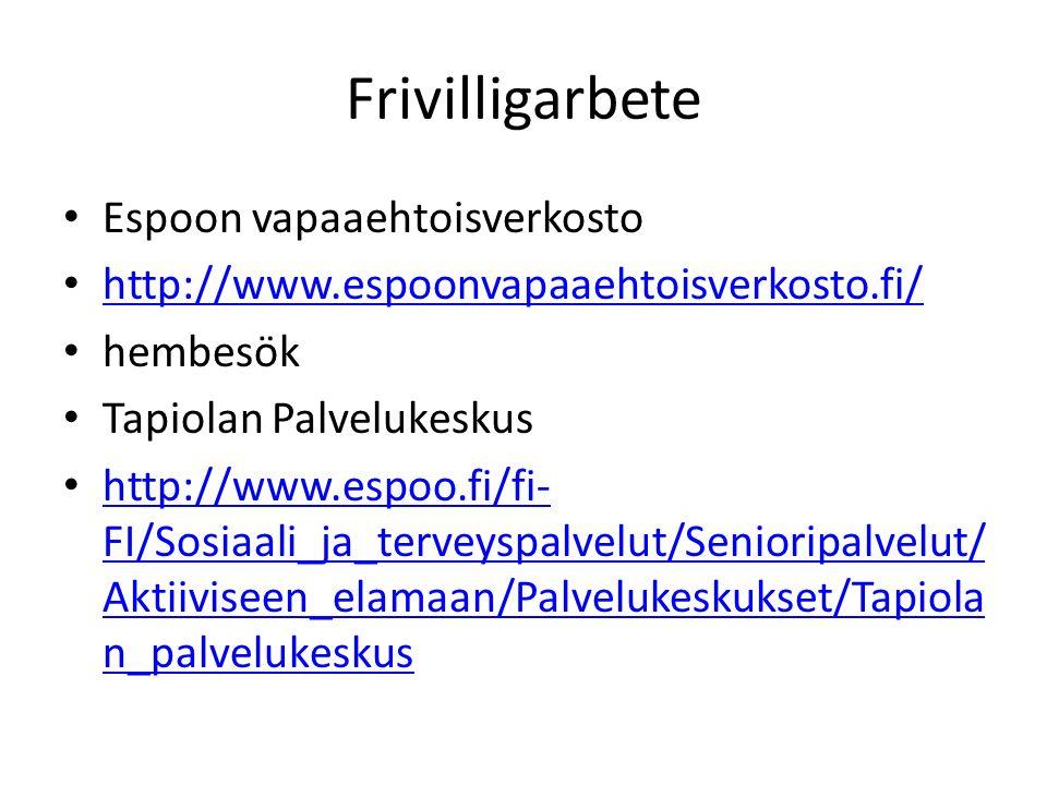 Frivilligarbete Espoon vapaaehtoisverkosto http://www.espoonvapaaehtoisverkosto.fi/ hembesök Tapiolan Palvelukeskus http://www.espoo.fi/fi- FI/Sosiaali_ja_terveyspalvelut/Senioripalvelut/ Aktiiviseen_elamaan/Palvelukeskukset/Tapiola n_palvelukeskus http://www.espoo.fi/fi- FI/Sosiaali_ja_terveyspalvelut/Senioripalvelut/ Aktiiviseen_elamaan/Palvelukeskukset/Tapiola n_palvelukeskus